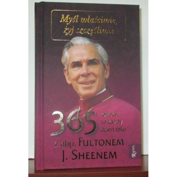 MYŚL WŁAŚCIWIE, ŻYJ SZCZĘŚLIWIE 365 REFLEKSJI NA KAŻDY DZIEŃ ROKU Z ABP. FULTONEM J. SHEENEM
