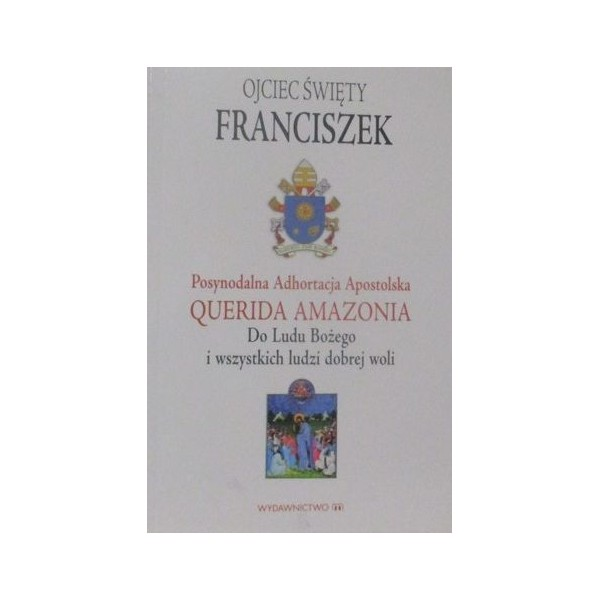 """ADHORTACJA APOSTOLSKA PAPIEŻA FRANCISZKA """"QUERIDA AMZONIA"""" DO LUDU BOŻEGO I WSZYSTKICH LUDZI DOBREJ WOLI"""