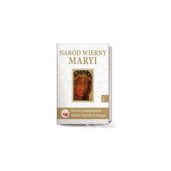 NARÓD WIERNY MARYI. 60-LECIE JASNOGÓRSKICH ŚLUBÓW NARODU POLSKIEGO