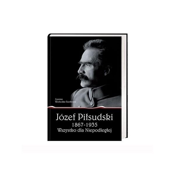 JÓZEF PIŁSUDSKI 1867-1935 . WSZYSTKO DLA NIEPODLEGŁEJ