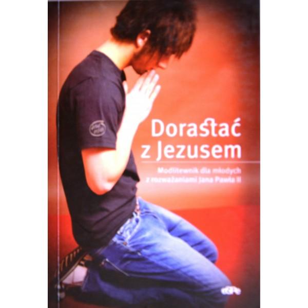 DORASTAĆ Z JEZUSEM MODLITEWNIK DLA MŁODYCH Z ROZWAŻANIAMI JANA PAWŁA II