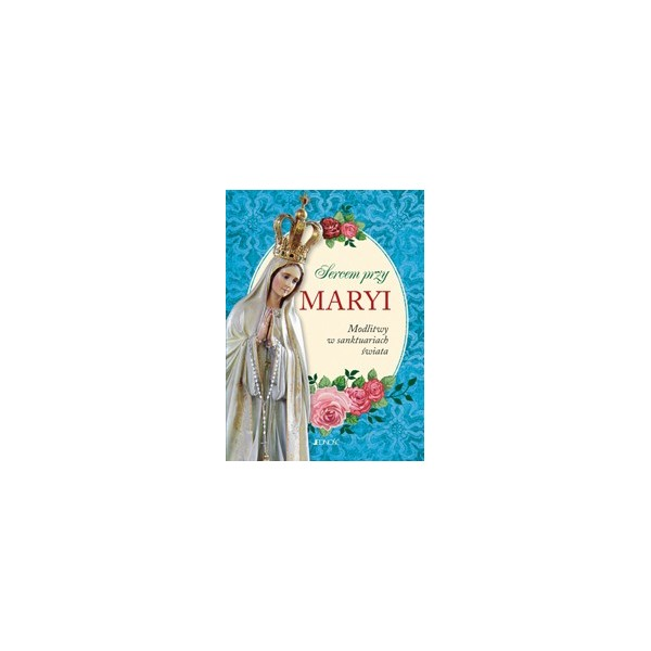 SERCEM PRZY MARYI. MODLITWY W SANKTUARIACH