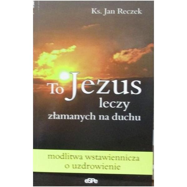 TO JEZUS LECZY ZŁAMANYCH NA DUCHU. MODLITWA WSTAWIENNICZA O UZDROWIENIE